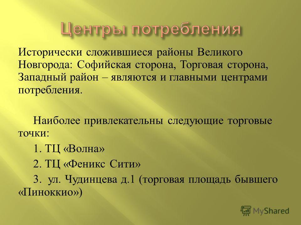 Исторически сложившиеся районы Великого Новгорода : Софийская сторона, Торговая сторона, Западный район – являются и главными центрами потребления. Наиболее привлекательны следующие торговые точки : 1. ТЦ « Волна » 2. ТЦ « Феникс Сити » 3. ул. Чудинц