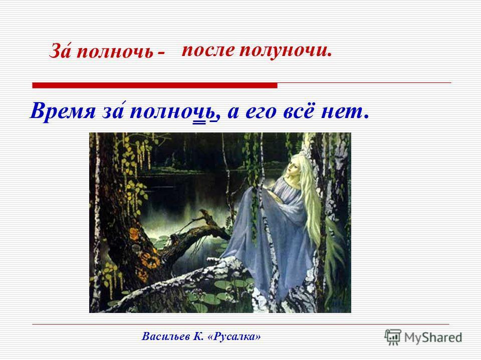 Время за полночь, а его всё нет. За полночь - после полуночи. Васильев К. «Русалка»