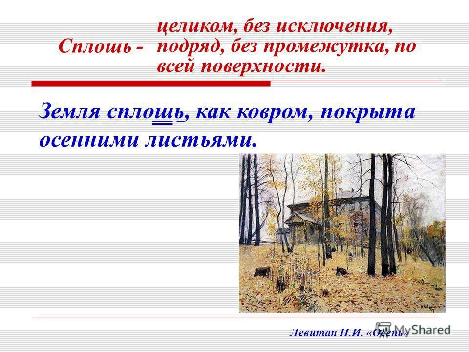 Земля сплошь, как ковром, покрыта осенними листьями. Сплошь - целиком, без исключения, подряд, без промежутка, по всей поверхности. Левитан И.И. «Осень»