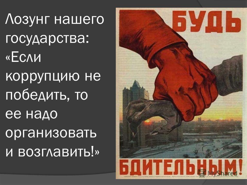Лозунг нашего государства: «Если коррупцию не победить, то ее надо организовать и возглавить!»