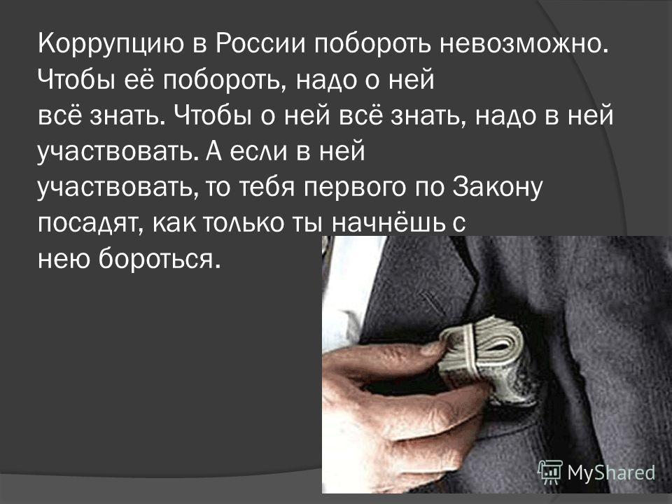 Коррупцию в России побороть невозможно. Чтобы её побороть, надо о ней всё знать. Чтобы о ней всё знать, надо в ней участвовать. А если в ней участвовать, то тебя первого по Закону посадят, как только ты начнёшь с нею бороться.