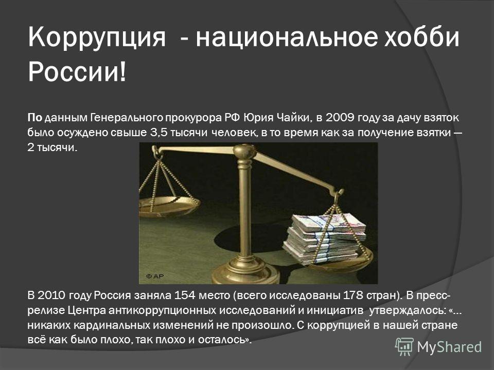 Коррупция - национальное хобби России! По данным Генерального прокурора РФ Юрия Чайки, в 2009 году за дачу взяток было осуждено свыше 3,5 тысячи человек, в то время как за получение взятки 2 тысячи. В 2010 году Россия заняла 154 место (всего исследов