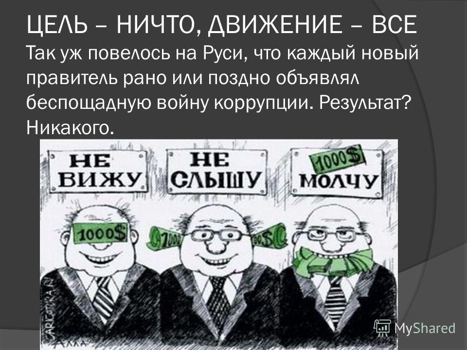 ЦЕЛЬ – НИЧТО, ДВИЖЕНИЕ – ВСЕ Так уж повелось на Руси, что каждый новый правитель рано или поздно объявлял беспощадную войну коррупции. Результат? Никакого.