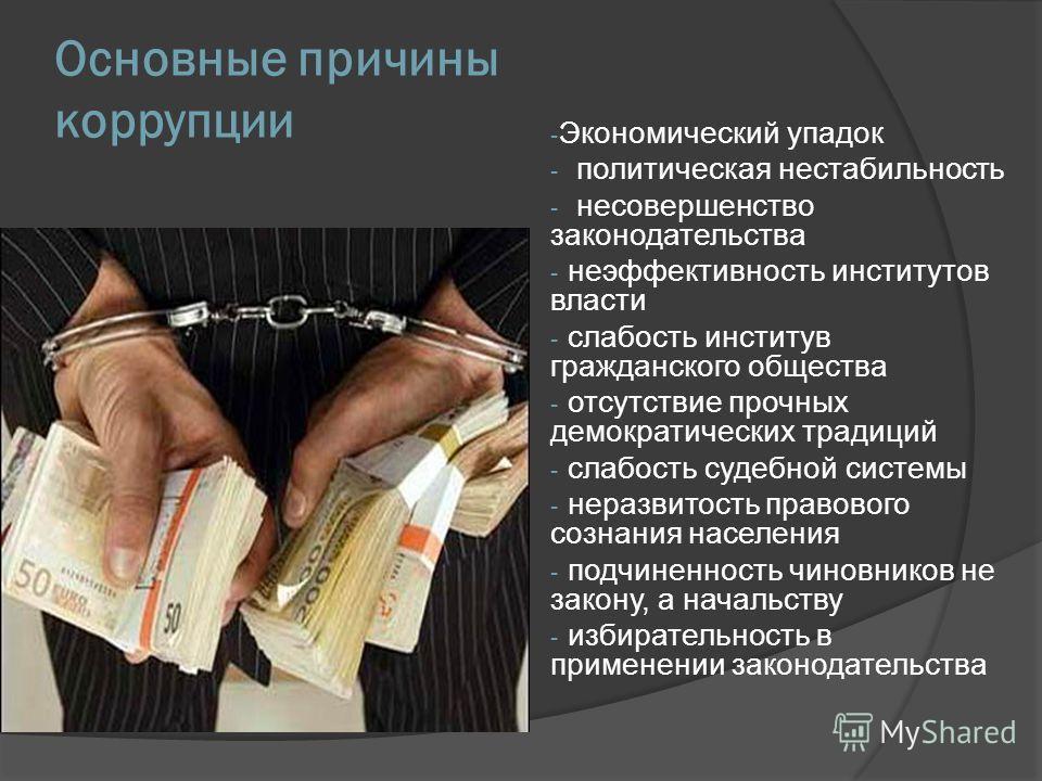 Основные причины коррупции - Экономический упадок - политическая нестабильность - несовершенство законодательства - неэффективность институтов власти - слабость институв гражданского общества - отсутствие прочных демократических традиций - слабость с