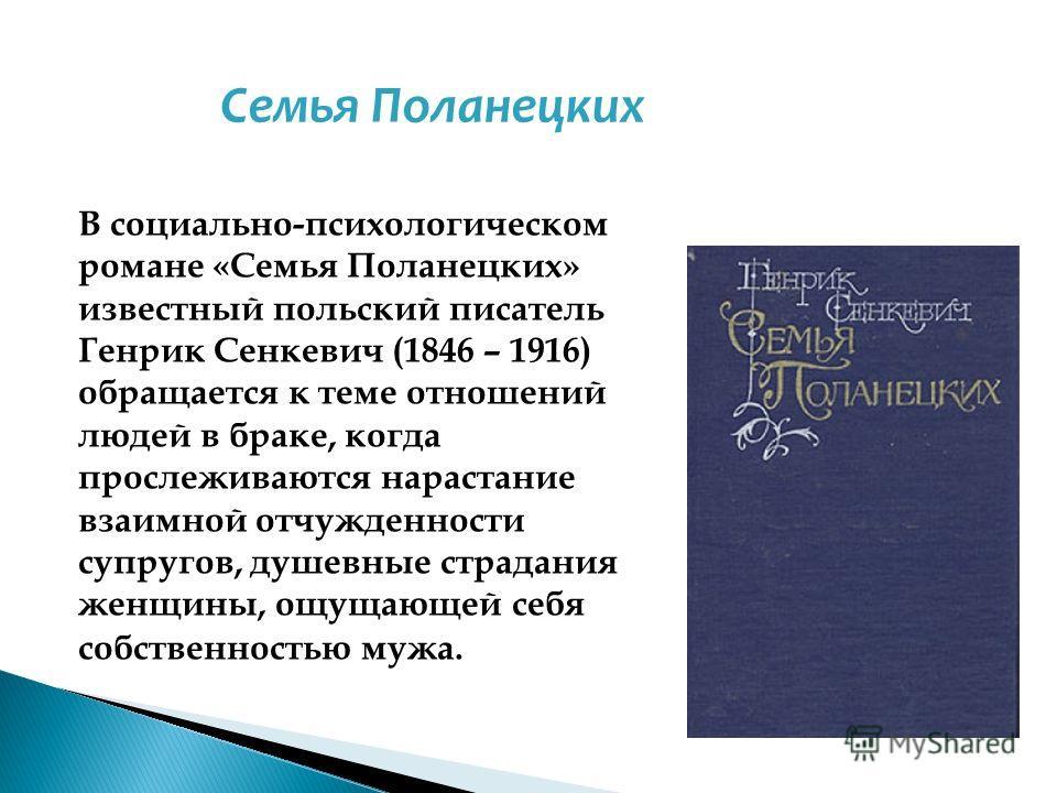 В социально-психологическом романе «Семья Поланецких» известный польский писатель Генрик Сенкевич (1846 – 1916) обращается к теме отношений людей в браке, когда прослеживаются нарастание взаимной отчужденности супругов, душевные страдания женщины, ощ