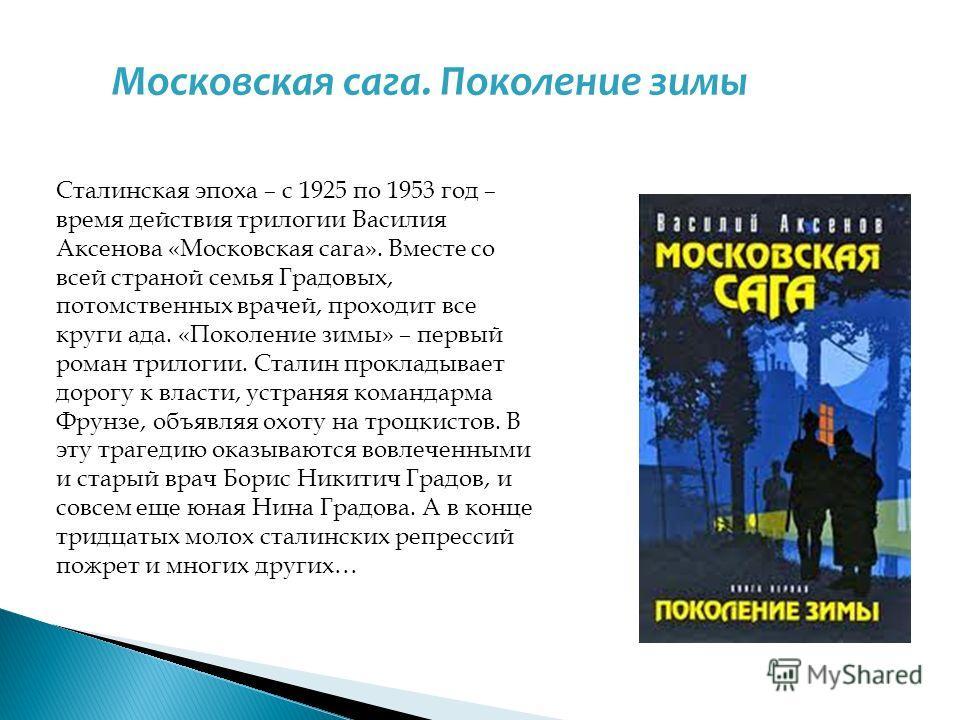 Сталинская эпоха – с 1925 по 1953 год – время действия трилогии Василия Аксенова «Московская сага». Вместе со всей страной семья Градовых, потомственных врачей, проходит все круги ада. «Поколение зимы» – первый роман трилогии. Сталин прокладывает дор