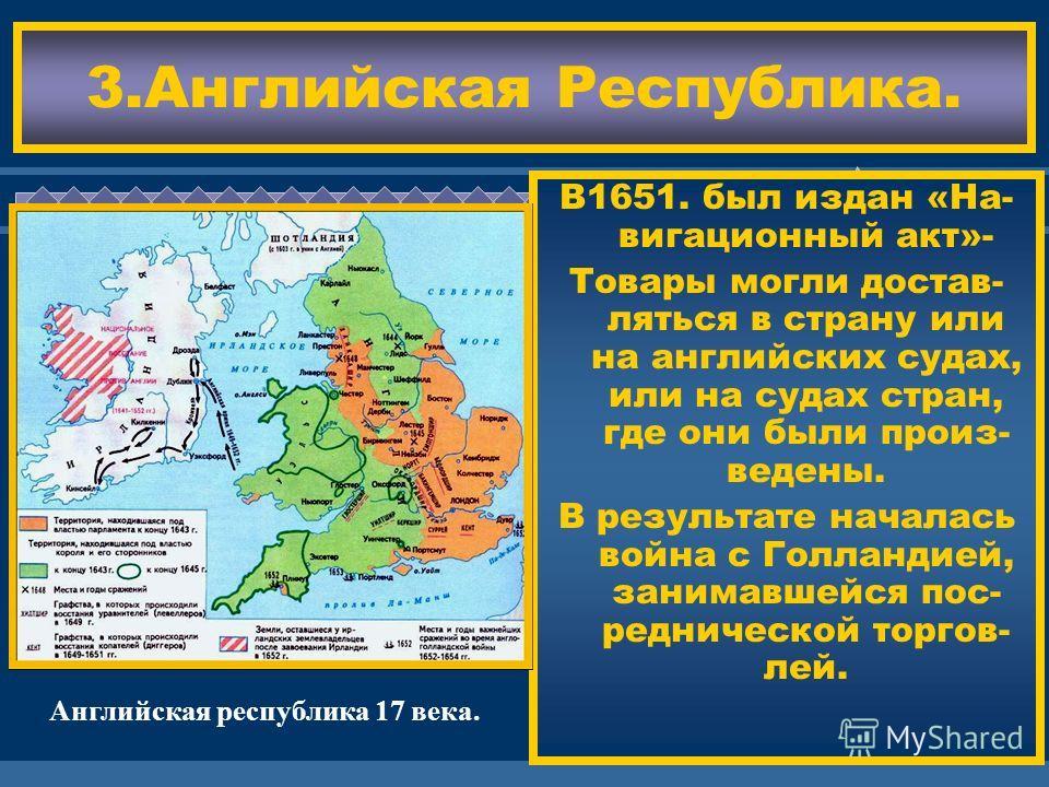 ЖДЕМ ВАС! 3.Английская Республика. В1651. был издан «На- вигационный акт»- Товары могли достав- ляться в страну или на английских судах, или на судах стран, где они были произ- ведены. В результате началась война с Голландией, занимавшейся пос- редни