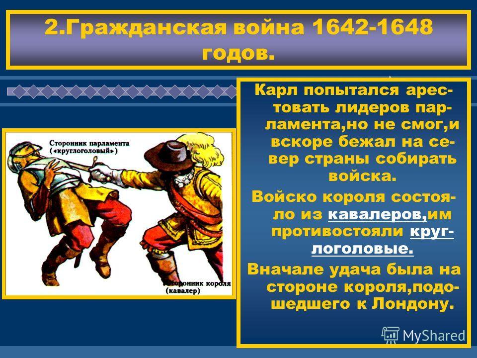 ЖДЕМ ВАС! 2.Гражданская война 1642-1648 годов. Карл попытался арес- товать лидеров пар- ламента,но не смог,и вскоре бежал на се- вер страны собирать войска. Войско короля состоя- ло из кавалеров,им противостояли круг- логоловые. Вначале удача была на