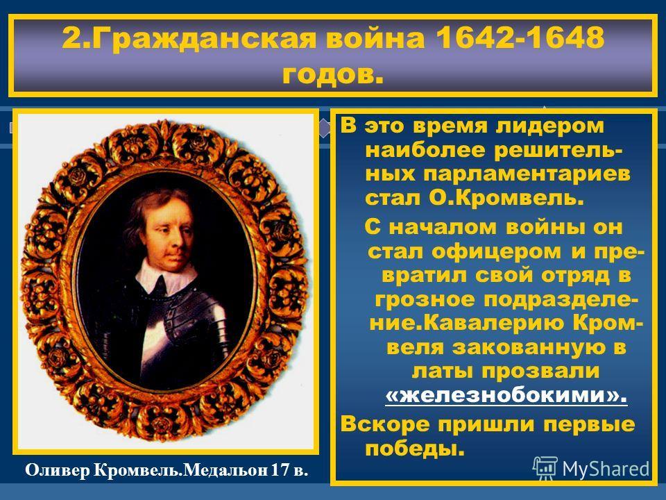 ЖДЕМ ВАС! 2.Гражданская война 1642-1648 годов. В это время лидером наиболее решитель- ных парламентариев стал О.Кромвель. С началом войны он стал офицером и пре- вратил свой отряд в грозное подразделе- ние.Кавалерию Кром- веля закованную в латы прозв