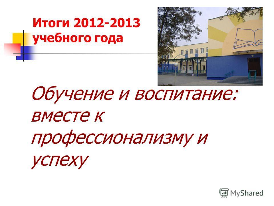 Итоги 2012-2013 учебного года Обучение и воспитание: вместе к профессионализму и успеху