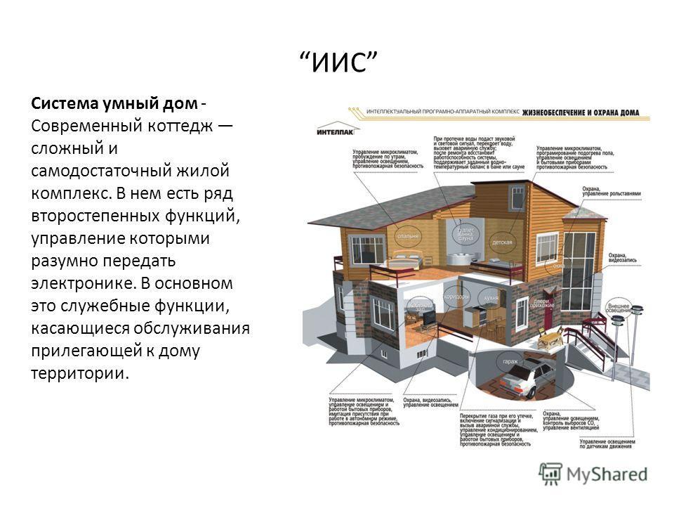 ИИС Система умный дом - Современный коттедж сложный и самодостаточный жилой комплекс. В нем есть ряд второстепенных функций, управление которыми разумно передать электронике. В основном это служебные функции, касающиеся обслуживания прилегающей к дом