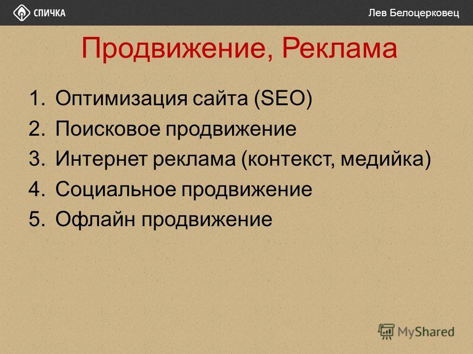 Продвижение, Реклама 1.Оптимизация сайта (SEO) 2.Поисковое продвижение 3.Интернет реклама (контекст, медийка) 4.Социальное продвижение 5.Офлайн продвижение Лев Белоцерковец