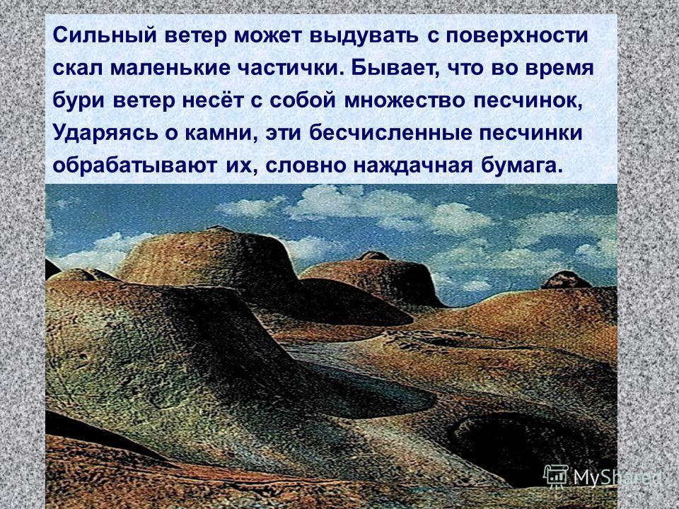 Сильный ветер может выдувать с поверхности скал маленькие частички. Бывает, что во время бури ветер несёт с собой множество песчинок, Ударяясь о камни, эти бесчисленные песчинки обрабатывают их, словно наждачная бумага.