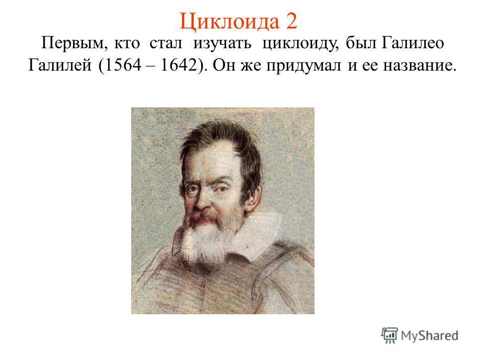 Циклоида 2 Первым, кто стал изучать циклоиду, был Галилео Галилей (1564 – 1642). Он же придумал и ее название.