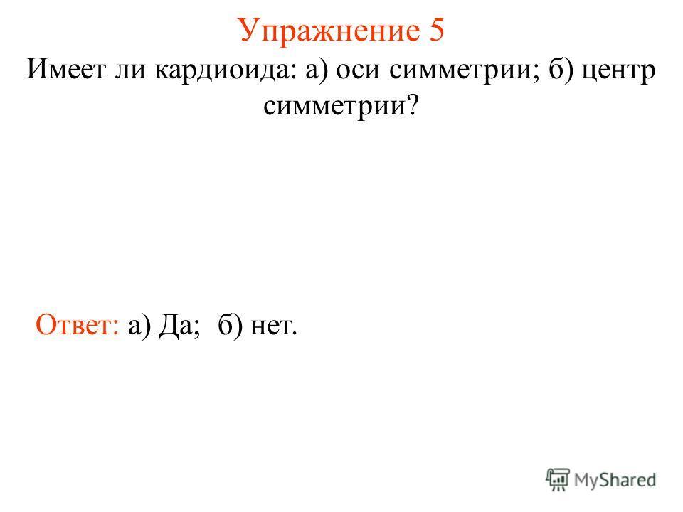 Упражнение 5 Имеет ли кардиоида: а) оси симметрии; б) центр симметрии? Ответ: а) Да;б) нет.