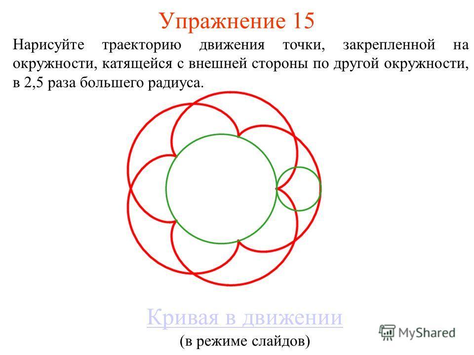 Упражнение 15 Нарисуйте траекторию движения точки, закрепленной на окружности, катящейся с внешней стороны по другой окружности, в 2,5 раза большего радиуса. Кривая в движении (в режиме слайдов)