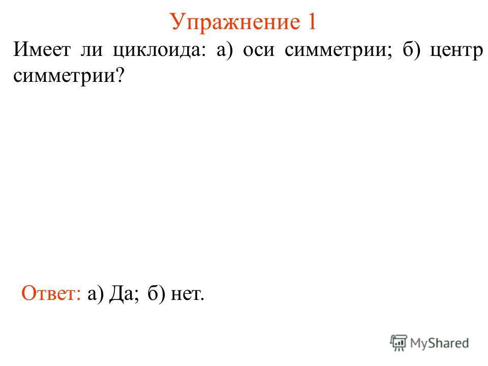 Упражнение 1 Имеет ли циклоида: а) оси симметрии; б) центр симметрии? Ответ: а) Да;б) нет.