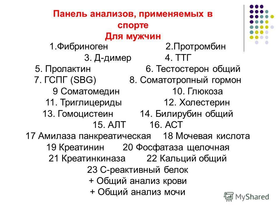 Панель анализов, применяемых в спорте Для мужчин 1.Фибриноген 2.Протромбин 3. Д-димер 4. ТТГ 5. Пролактин 6. Тестостерон общий 7. ГСПГ (SBG) 8. Соматотропный гормон 9 Соматомедин 10. Глюкоза 11. Триглицериды 12. Холестерин 13. Гомоцистеин 14. Билируб