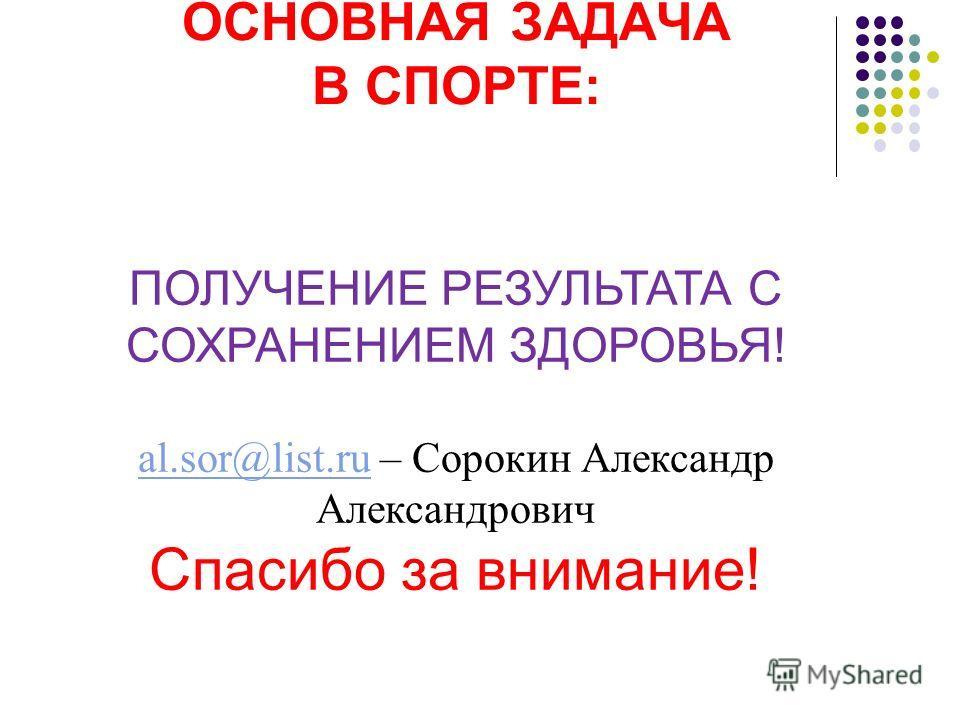 ОСНОВНАЯ ЗАДАЧА В СПОРТЕ: ПОЛУЧЕНИЕ РЕЗУЛЬТАТА С СОХРАНЕНИЕМ ЗДОРОВЬЯ! al.sor@list.rual.sor@list.ru – Сорокин Александр Александрович Спасибо за внимание!