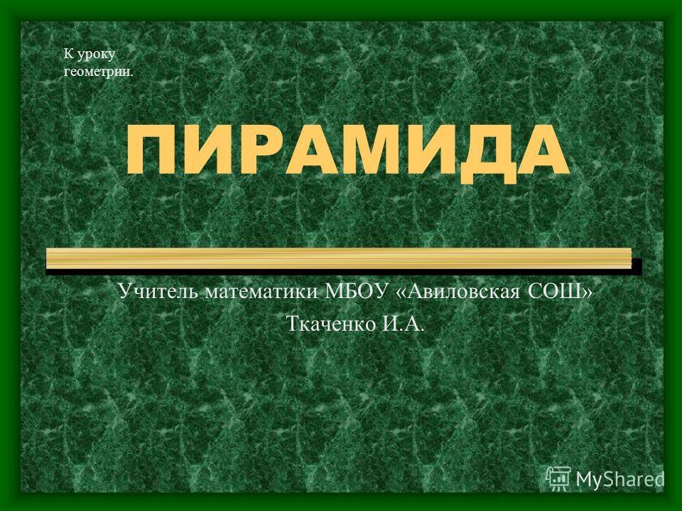 ПИРАМИДА Учитель математики МБОУ «Авиловская СОШ» Ткаченко И.А. К уроку геометрии.