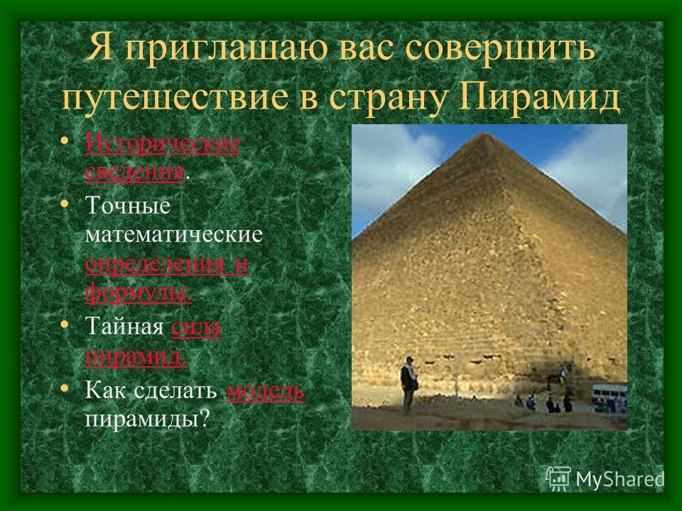 Я приглашаю вас совершить путешествие в страну Пирамид Исторические сведениясведения. Точные математические определения и формулы. Тайная сила пирамид. Как сделать модель пирамиды?