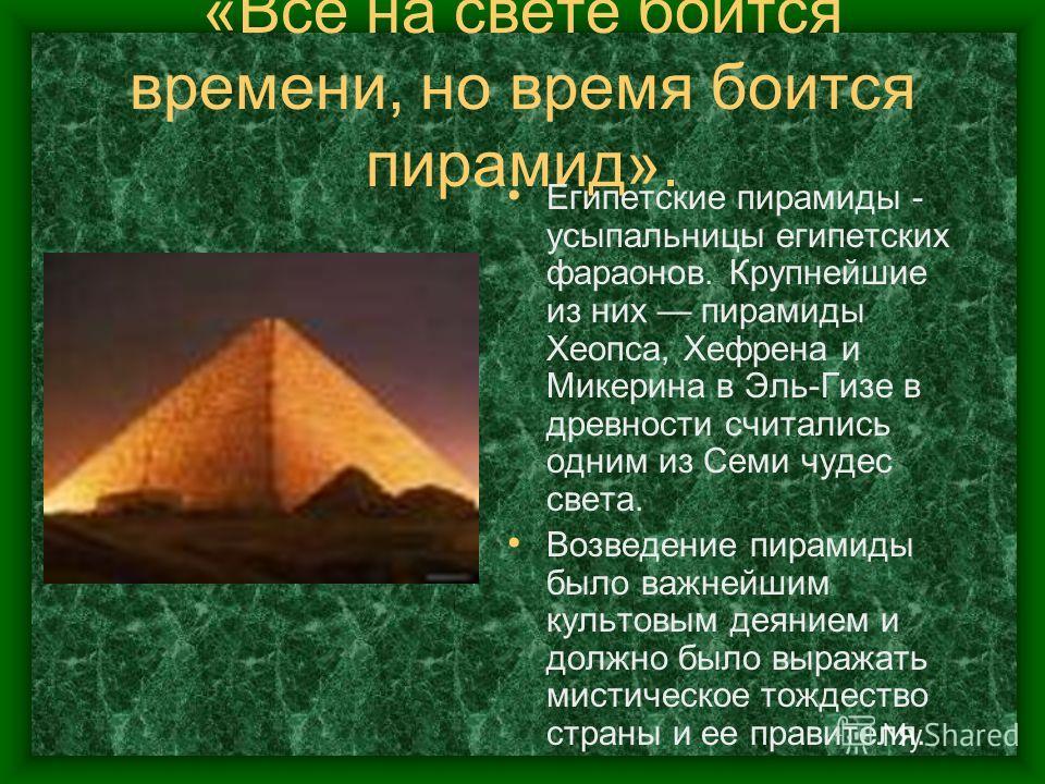 «Все на свете боится времени, но время боится пирамид». Египетские пирамиды - усыпальницы египетских фараонов. Крупнейшие из них пирамиды Хеопса, Хефрена и Микерина в Эль-Гизе в древности считались одним из Семи чудес света. Возведение пирамиды было