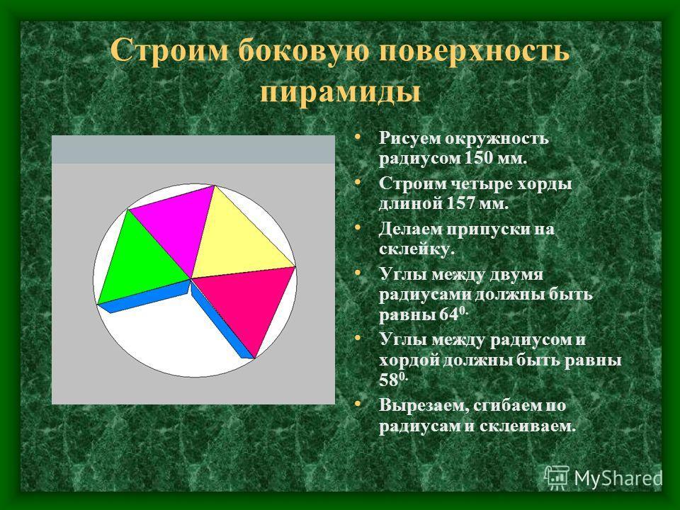 Строим боковую поверхность пирамиды Рисуем окружность радиусом 150 мм. Строим четыре хорды длиной 157 мм. Делаем припуски на склейку. Углы между двумя радиусами должны быть равны 64 0. Углы между радиусом и хордой должны быть равны 58 0. Вырезаем, сг