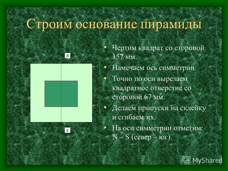 Строим основание пирамиды Чертим квадрат со стороной 157 мм. Намечаем ось симметрии. Точно по оси вырезаем квадратное отверстие со стороной 67 мм. Делаем припуски на склейку и сгибаем их. На оси симметрии отметим: N – S (север – юг).