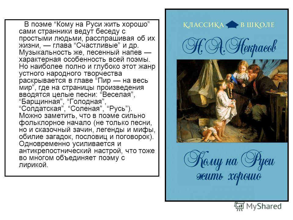 В поэме Кому на Руси жить хорошо сами странники ведут беседу с простыми людьми, расспрашивая об их жизни, глава Счастливые и др. Музыкальность же, песенный напев характерная особенность всей поэмы. Но наиболее полно и глубоко этот жанр устного народн