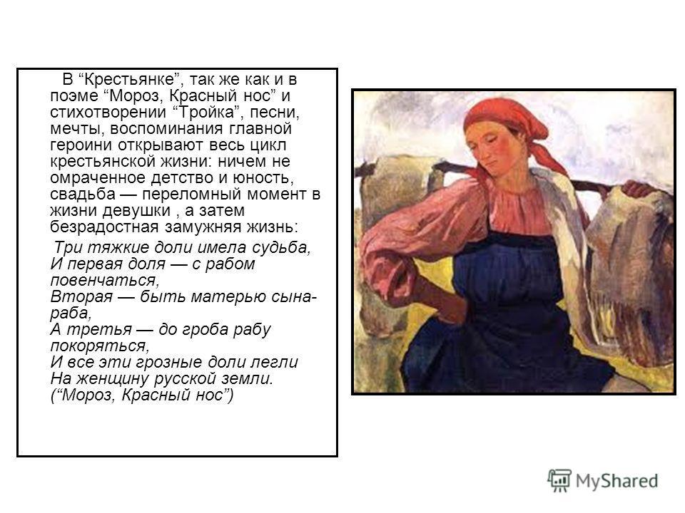 В Крестьянке, так же как и в поэме Мороз, Красный нос и стихотворении Тройка, песни, мечты, воспоминания главной героини открывают весь цикл крестьянской жизни: ничем не омраченное детство и юность, свадьба переломный момент в жизни девушки, а затем