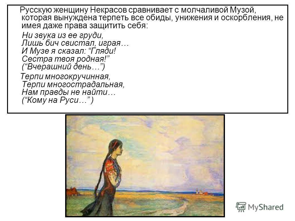 Русскую женщину Некрасов сравнивает с молчаливой Музой, которая вынуждена терпеть все обиды, унижения и оскорбления, не имея даже права защитить себя: Ни звука из ее груди, Лишь бич свистал, играя… И Музе я сказал: Гляди! Сестра твоя родная! (Вчерашн