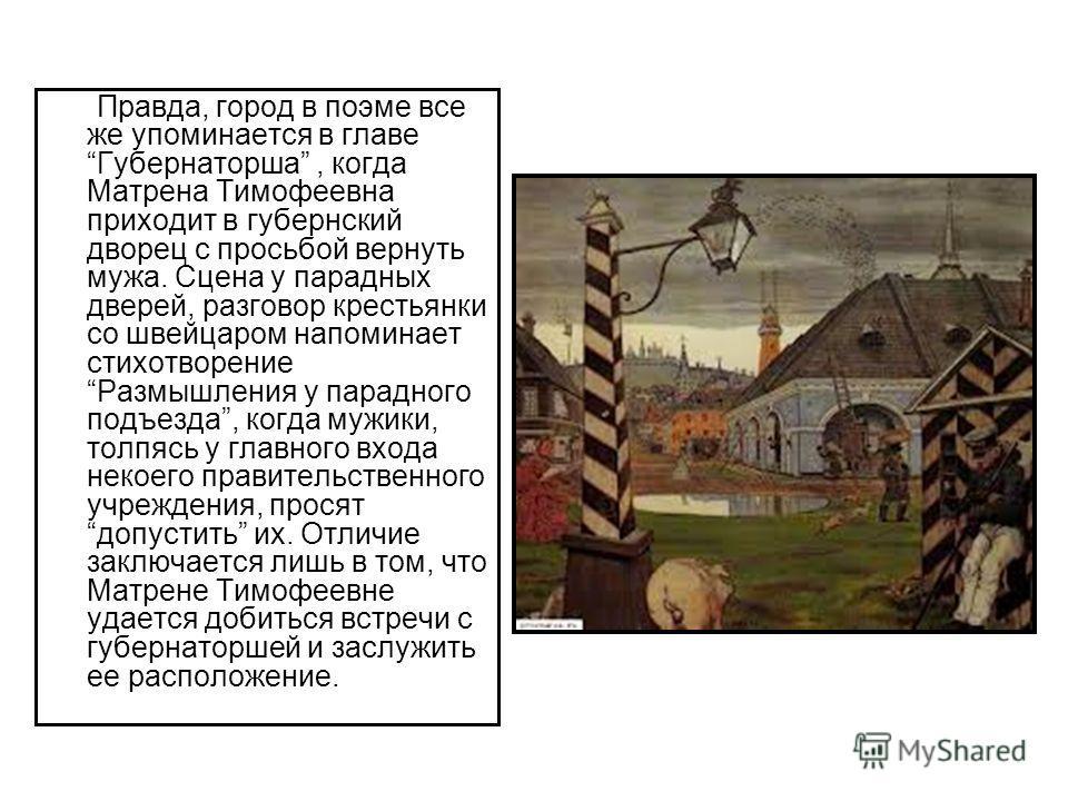 Правда, город в поэме все же упоминается в главе Губернаторша, когда Матрена Тимофеевна приходит в губернский дворец с просьбой вернуть мужа. Сцена у парадных дверей, разговор крестьянки со швейцаром напоминает стихотворение Размышления у парадного п