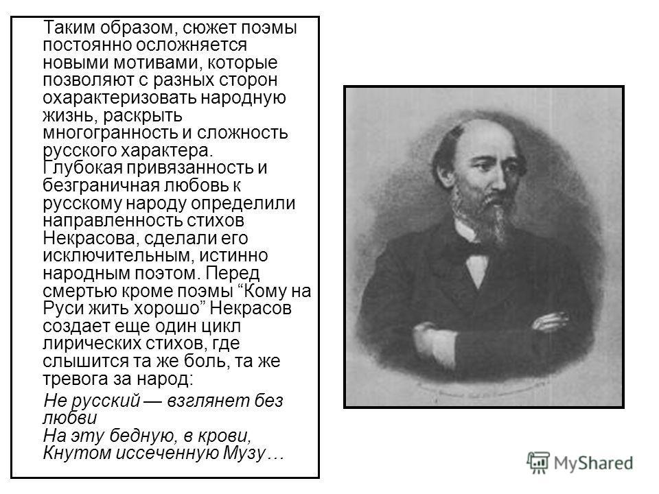 Таким образом, сюжет поэмы постоянно осложняется новыми мотивами, которые позволяют с разных сторон охарактеризовать народную жизнь, раскрыть многогранность и сложность русского характера. Глубокая привязанность и безграничная любовь к русскому народ
