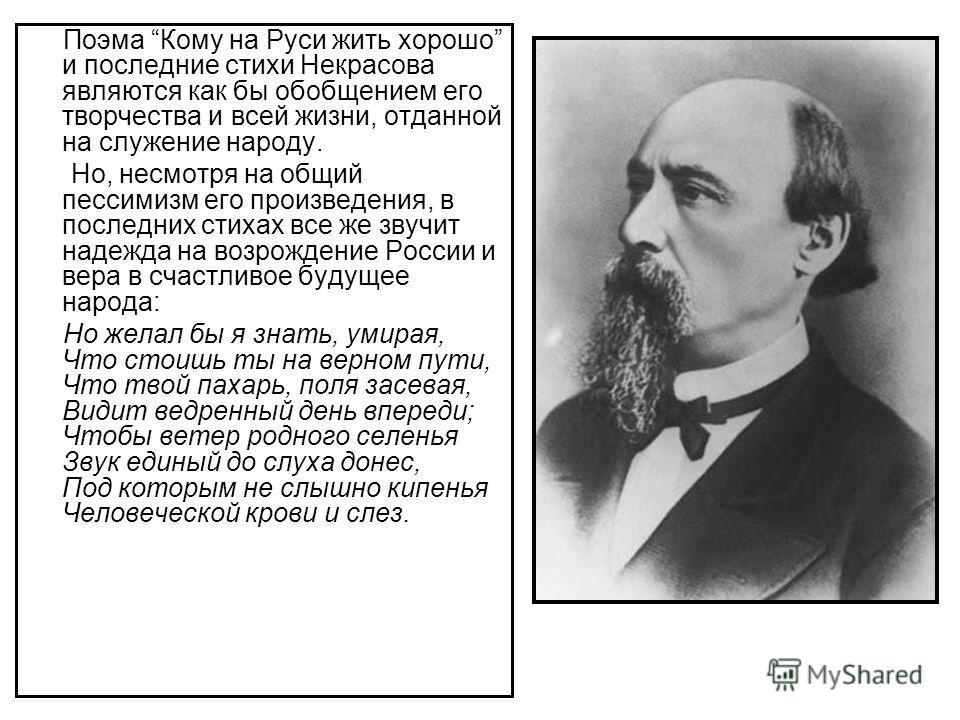 Поэма Кому на Руси жить хорошо и последние стихи Некрасова являются как бы обобщением его творчества и всей жизни, отданной на служение народу. Но, несмотря на общий пессимизм его произведения, в последних стихах все же звучит надежда на возрождение