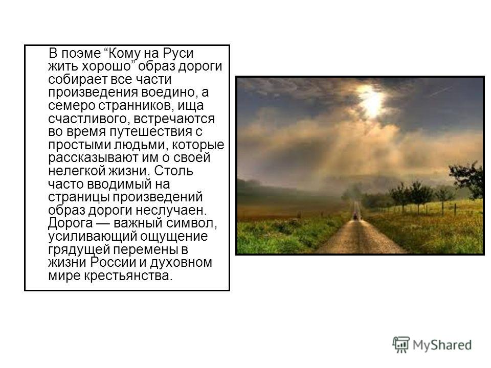 В поэме Кому на Руси жить хорошо образ дороги собирает все части произведения воедино, а семеро странников, ища счастливого, встречаются во время путешествия с простыми людьми, которые рассказывают им о своей нелегкой жизни. Столь часто вводимый на с