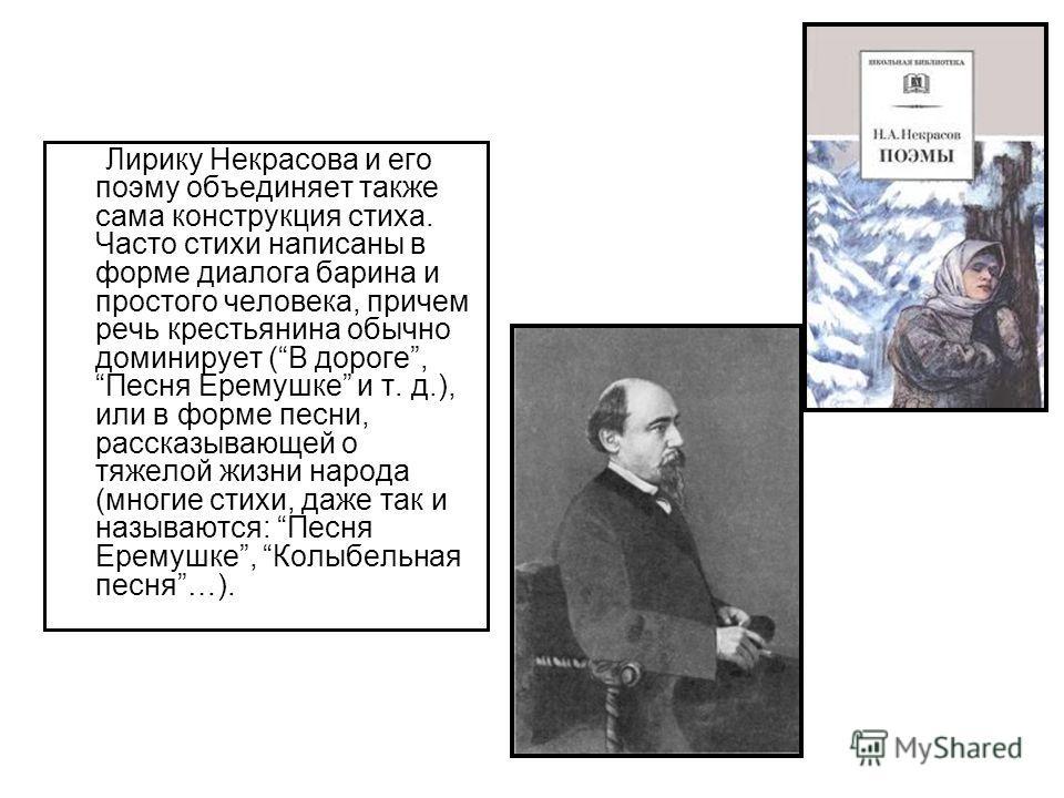 Лирику Некрасова и его поэму объединяет также сама конструкция стиха. Часто стихи написаны в форме диалога барина и простого человека, причем речь крестьянина обычно доминирует (В дороге, Песня Еремушке и т. д.), или в форме песни, рассказывающей о т