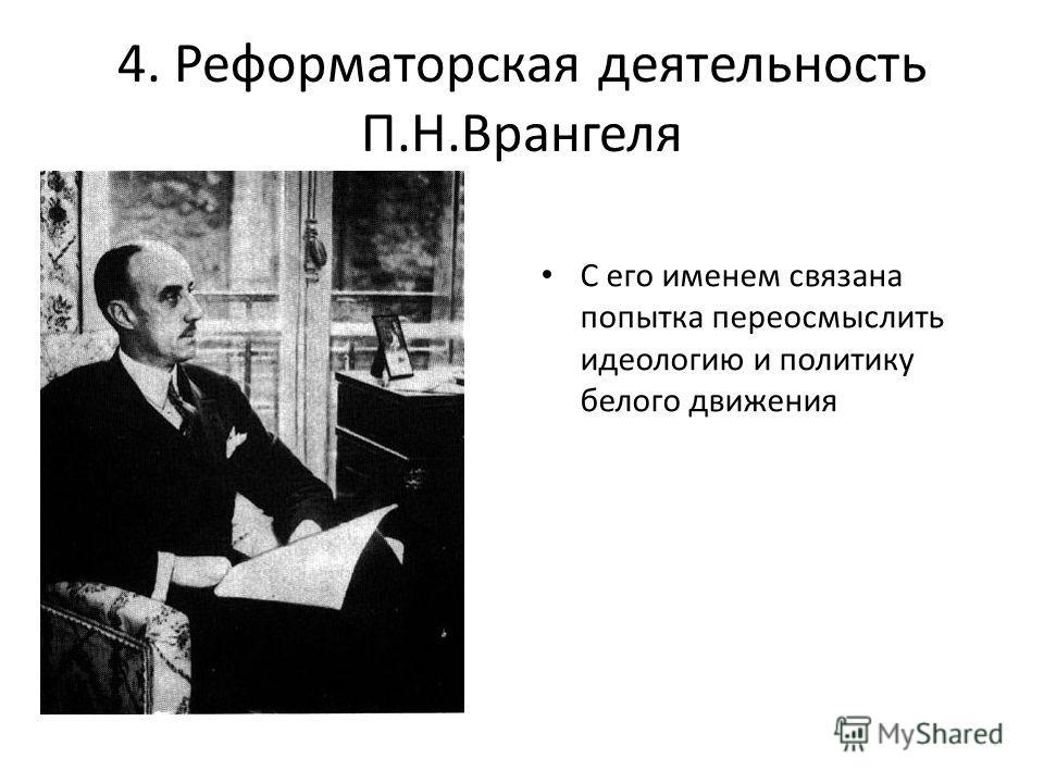 4. Реформаторская деятельность П.Н.Врангеля С его именем связана попытка переосмыслить идеологию и политику белого движения