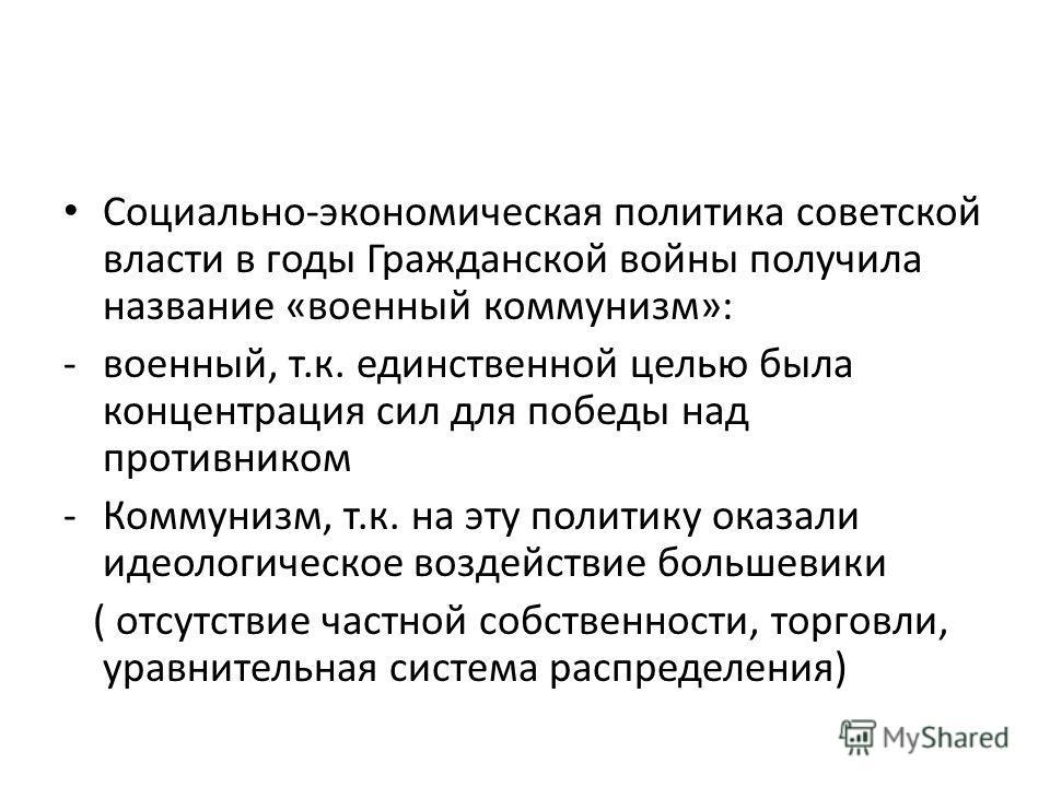 Социально-экономическая политика советской власти в годы Гражданской войны получила название «военный коммунизм»: -военный, т.к. единственной целью была концентрация сил для победы над противником -Коммунизм, т.к. на эту политику оказали идеологическ