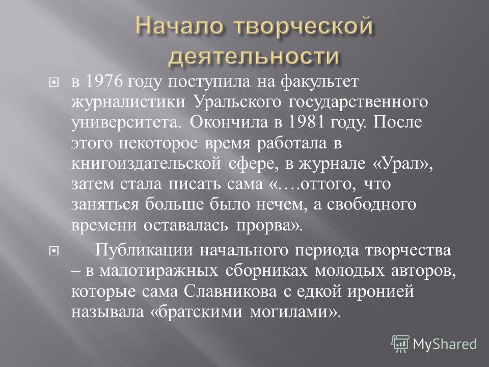 в 1976 году поступила на факультет журналистики Уральского государственного университета. Окончила в 1981 году. После этого некоторое время работала в книгоиздательской сфере, в журнале « Урал », затем стала писать сама «…. оттого, что заняться больш