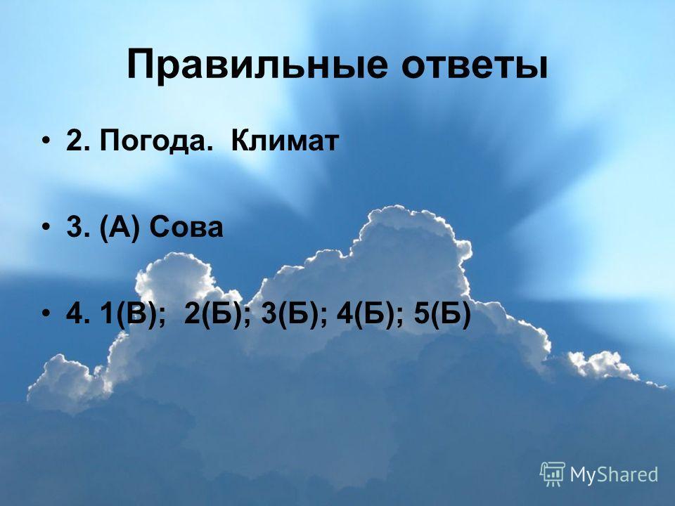 Правильные ответы 2. Погода. Климат 3. (А) Сова 4. 1(В); 2(Б); 3(Б); 4(Б); 5(Б)