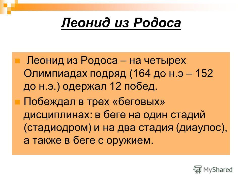Леонид из Родоса Леонид из Родоса – на четырех Олимпиадах подряд (164 до н.э – 152 до н.э.) одержал 12 побед. Побеждал в трех «беговых» дисциплинах: в беге на один стадий (стадиодром) и на два стадия (диаулос), а также в беге с оружием.