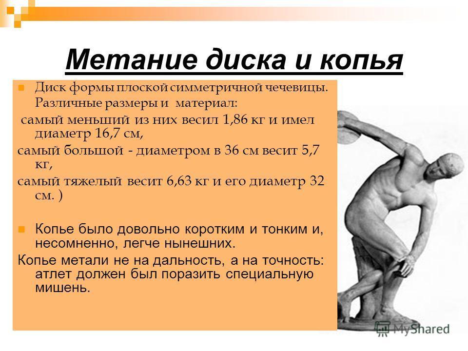 Метание диска и копья Диск формы плоской симметричной чечевицы. Различные размеры и материал: самый меньший из них весил 1,86 кг и имел диаметр 16,7 см, самый большой - диаметром в 36 см весит 5,7 кг, самый тяжелый весит 6,63 кг и его диаметр 32 см.