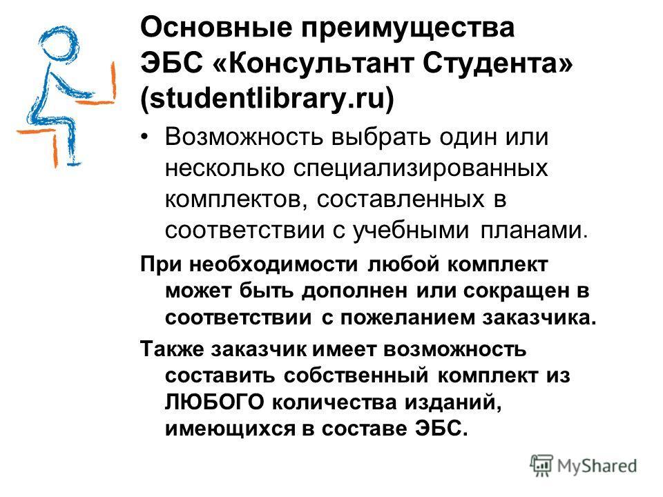 Основные преимущества ЭБС «Консультант Студента» (studentlibrary.ru) Возможность выбрать один или несколько специализированных комплектов, составленных в соответствии с учебными планами. При необходимости любой комплект может быть дополнен или сокращ