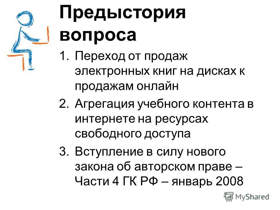 Предыстория вопроса 1.Переход от продаж электронных книг на дисках к продажам онлайн 2.Агрегация учебного контента в интернете на ресурсах свободного доступа 3.Вступление в силу нового закона об авторском праве – Части 4 ГК РФ – январь 2008