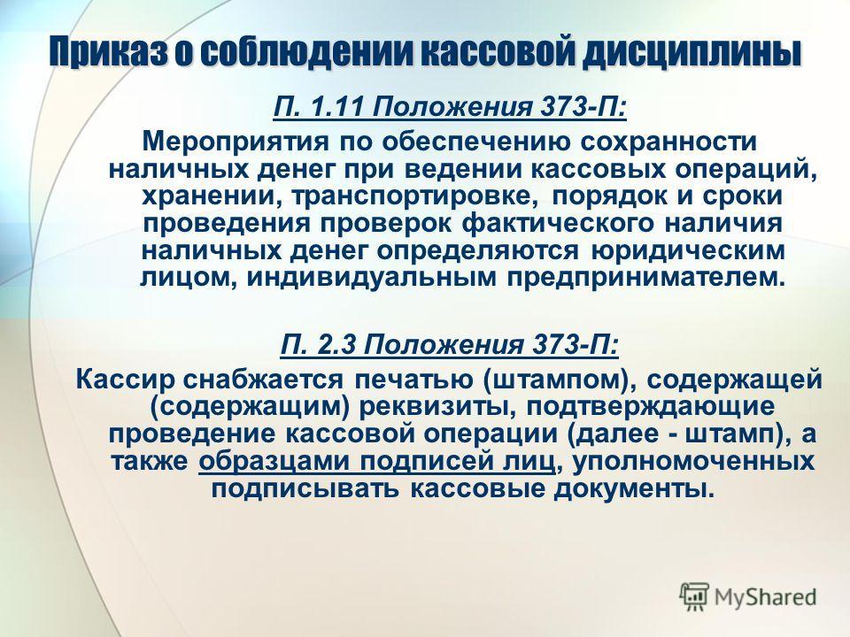 Приказ о соблюдении кассовой дисциплины П. 1.11 Положения 373-П: Мероприятия по обеспечению сохранности наличных денег при ведении кассовых операций, хранении, транспортировке, порядок и сроки проведения проверок фактического наличия наличных денег о