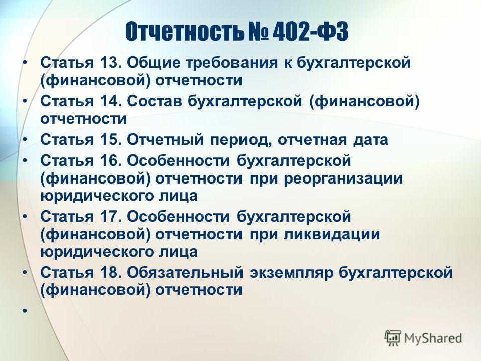 Отчетность 402-ФЗ Статья 13. Общие требования к бухгалтерской (финансовой) отчетности Статья 14. Состав бухгалтерской (финансовой) отчетности Статья 15. Отчетный период, отчетная дата Статья 16. Особенности бухгалтерской (финансовой) отчетности при р