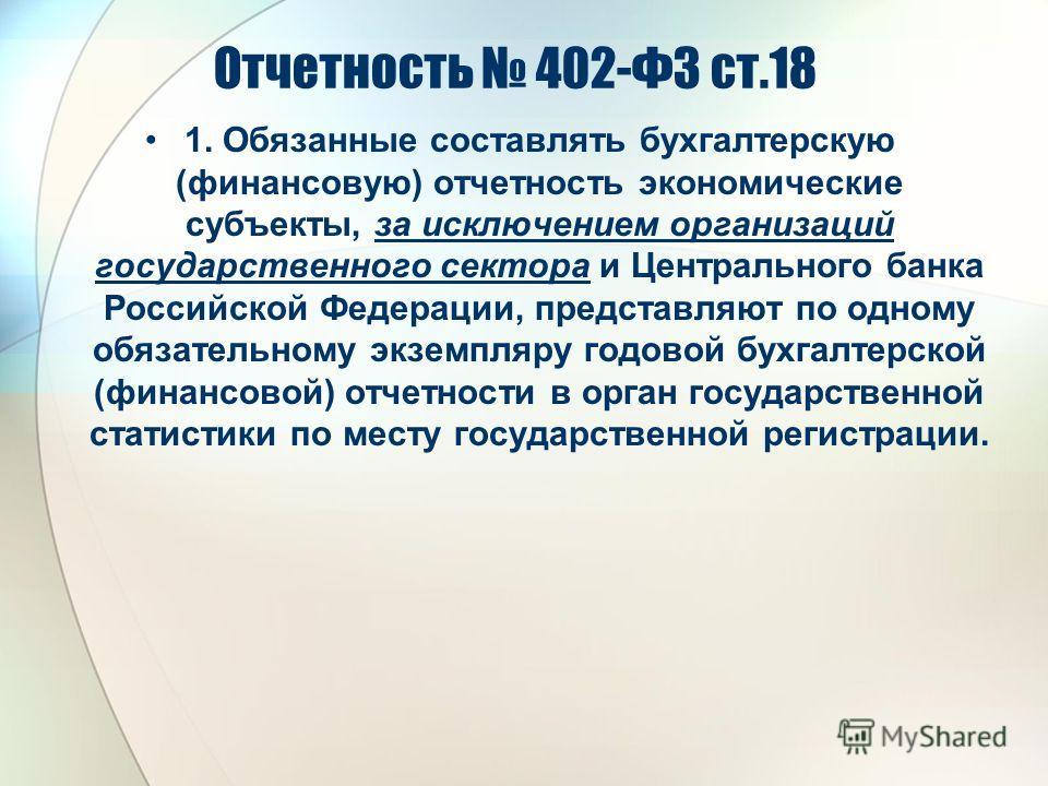 Отчетность 402-ФЗ ст.18 1. Обязанные составлять бухгалтерскую (финансовую) отчетность экономические субъекты, за исключением организаций государственного сектора и Центрального банка Российской Федерации, представляют по одному обязательному экземпля
