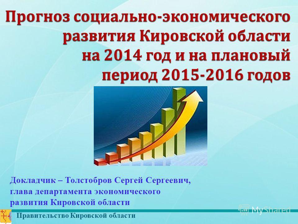 Правительство Кировской области Докладчик – Толстобров Сергей Сергеевич, глава департамента экономического развития Кировской области