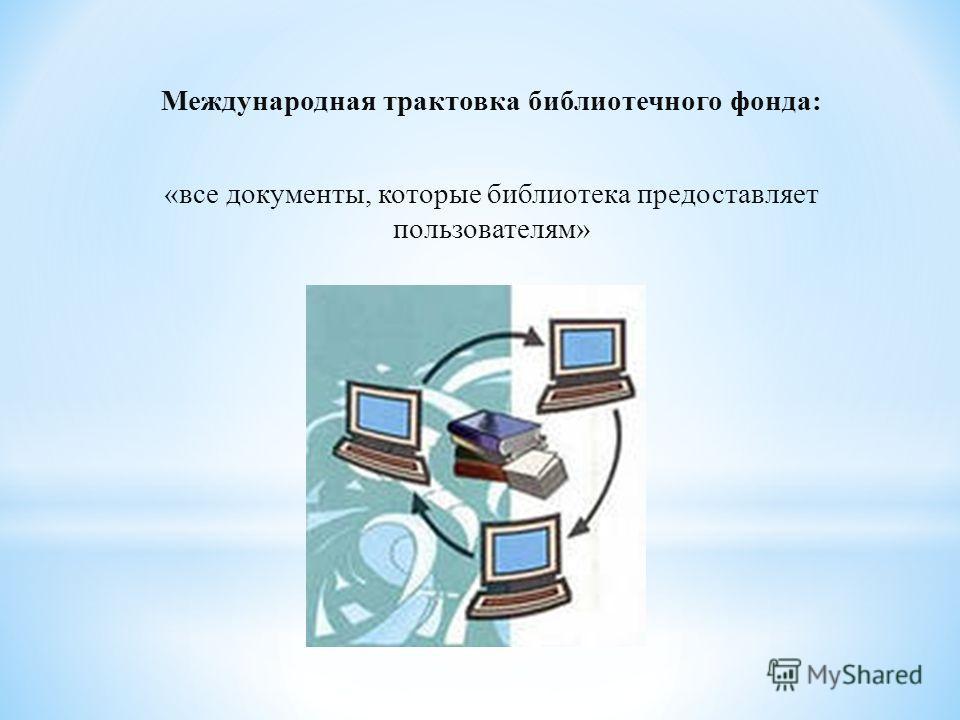 Международная трактовка библиотечного фонда: «все документы, которые библиотека предоставляет пользователям»