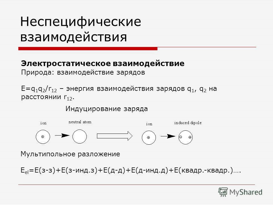 Неспецифические взаимодействия Электростатическое взаимодействие Природа: взаимодействие зарядов E=q 1 q 2 /r 12 – энергия взаимодействия зарядов q 1, q 2 на расстоянии r 12. Мультипольное разложение E el =E(з-з)+Е(з-инд.з)+Е(д-д)+Е(д-инд.д)+Е(квадр.